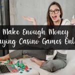 Make Enough Money Playing Casino Games Online